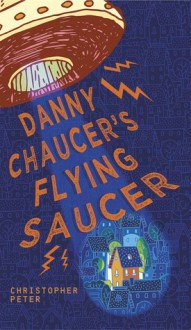 Danny Chaucer's Flying Saucer - Christopher Peter