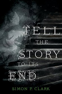 Tell the Story to Its End: A Novel - Simon P. Clark
