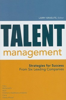 Talent Management: Strategies for Success from Six Leading Companies - Larry Israelite