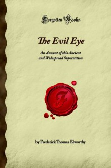 The Evil Eye: An Account of this Ancient and Widespread Superstition (Forgotten Books) - Frederick Thomas Elworthy