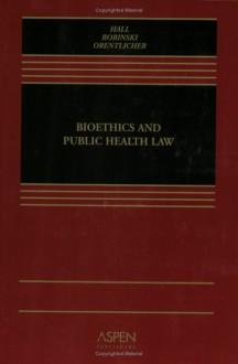 Bioethics & Public Health Law - David Orentlicher, Mary Anne Bobinski