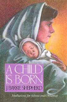 A Child Is Born: Meditations for Advent and Christmas - J. Barrie Shepherd