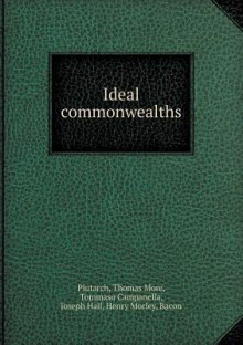 Ideal Commonwealths - Henry Morley, Plutarch, Thomas More