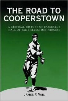 The Road to Cooperstown: A Critical History of Baseball's Hall of Fame Selection Process - James F. Vail