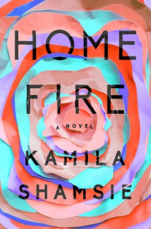 Home Fire: A Novel - Kamila Shamsie