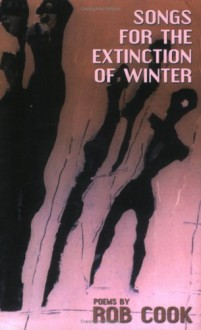 Songs for the Extinction of Winter: Poems - Rob Cook