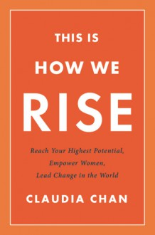 This Is How We Rise: Reach Your Highest Potential, Empower Women, Lead Change in the World - Claudia Chan Shaw