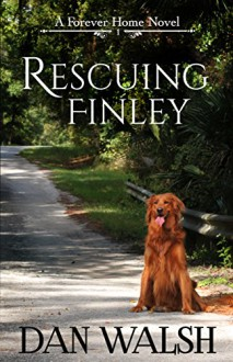 Rescuing Finley (A Forever Home Novel Book 1) - Dan Walsh