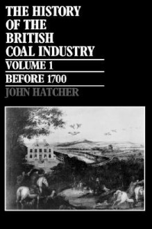 The History of the British Coal Industry, Volume I: Before 1700 - John Hatcher