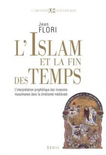 L'islam Et La Fin Des Temps: L'interpr+Tation Proph+Tique Des Invasions Musulmanes Dans La Chr+Tient+ M+Di+Vale - Jean Flori