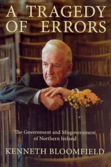 A Tragedy of Errors: The Government and Misgovernment of Northern Ireland - Kenneth Bloomfield, Kenneth Bloomfield
