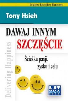 Dawaj innym szczęście - Ścieżka pasji zysku i celu - Tony Hsieh
