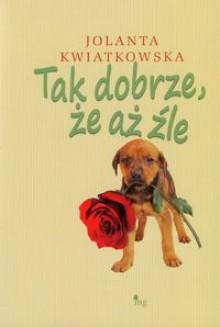 Tak dobrze, że aż źle - Jolanta Kwiatkowska