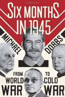 Six Months in 1945: FDR, Stalin, Churchill, and Truman--from World War to Cold War - Michael Dobbs