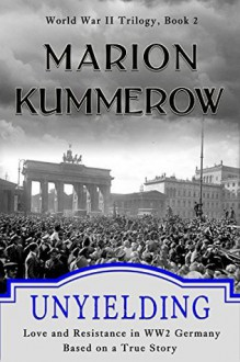Unyielding - Love and Resistance in WWII Germany - Marion Kummerow