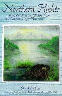 Northern Flights: Tracking the Birds and Birders of Michigan's Upper Peninsula - Sheryl De Vore