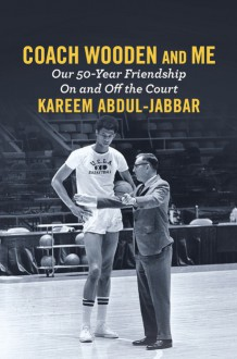 Coach Wooden and Me: Our 50-Year Friendship On and Off the Court - Kareem Abdul-Jabbar