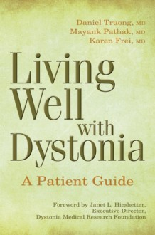 Living Well with Dystonia: A Patient Guide - Daniel Truong, Mayank Pathak, Karen Frei, Daniel Troung