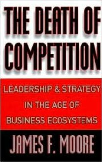 The Death of Competition: Leadership and Strategy in the Age of Business Ecosystems - James F. Moore