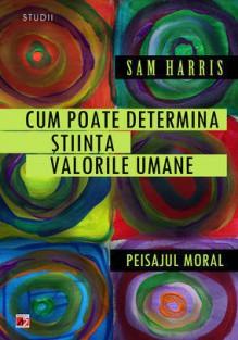 Cum poate determina stiinta valorile umane. Peisajul moral - Sam Harris, Radu Timnea