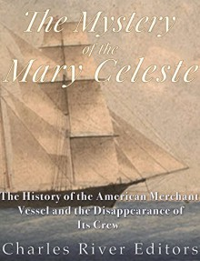 The Mystery of the Mary Celeste: The History of the American Merchant Vessel and the Disappearance of Its Crew - Charles River Editors