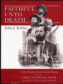 Faithful unto Death: The James-Younger Raid on the First National Bank, September 7, 1876, Northfield, Minnesota - John J. Koblas