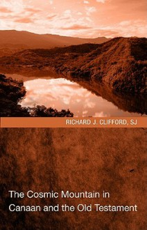The Cosmic Mountain in Canaan and the Old Testament - Richard J. Clifford