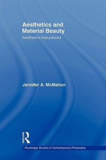 Aesthetics and Material Beauty: Aesthetics Naturalized (Routledge Studies in Contemporary Philosophy) - Jennifer A. Mcmahon
