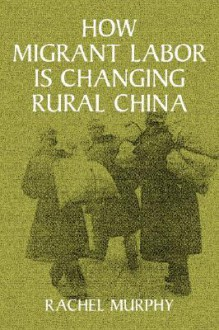 How Migrant Labor Is Changing Rural China - Rachel Murphy, William Kirby