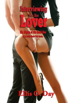 Interviewing For Her Lover: Six Nights Of Sin Series (Book 1): A La Petite Morte Club Series - Hot, steamy, BDSM with love - Ellis O. Day
