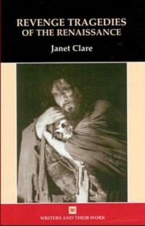 Revenge Tragedies of the Renaissance (Writers & Their Work) - Janet Clare