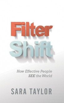 Filter Shift: How Effective People See the World - Sara Taylor