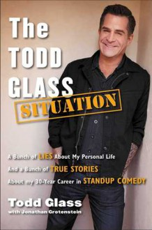 The Todd Glass Situation: A Bunch of Lies about My Personal Life and a Bunch of True Stories about My 30-Year Career in Stand-Up Comedy - Todd Glass, Jonathan Grotenstein