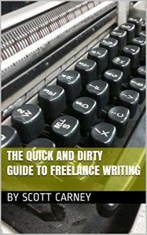 The Quick and Dirty Guide to Freelance Writing - Scott Carney