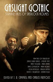 Gaslight Gothic: Strange Tales of Sherlock Holmes - Charles Prepolec,J.R. Campbell