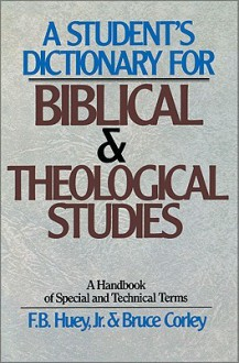 A Student's Dictionary for Biblical and Theological Studies - F.B. Huey Jr.