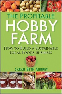 The Profitable Hobby Farm, How to Build a Sustainable Local Foods Business - Sarah Aubrey