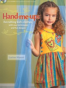 Hand Me Ups: Recrafting Kid's Clothes With Easy Techniques And Fun Designs - Lorine Mason