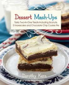 Dessert Mashups: Tasty Two-in-One Treats Including Sconuts, S'morescake, Chocolate Chip Cookie Pie and Many More - Dorothy Kern