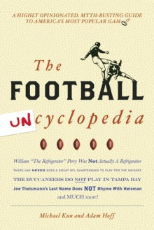 Football Uncyclopedia: A Highly Opinionated Myth-Busting Guide to America's Most Popular Game - Michael Kun, Adam Hoff