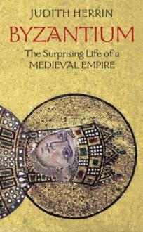 Byzantium: The Surprising Life of a Medieval Empire - Judith Herrin