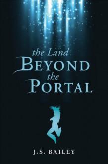 The Land Beyond the Portal - J.S. Bailey