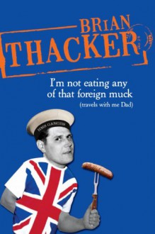 I'm Not Eating Any of That Foreign Muck: Travels with Me Dad - Brian Thacker