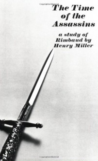 The Time of the Assassins: a Study of Rimbaud - Henry Miller