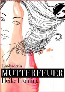 Mutterfeuer: Handyroman - Heike Fröhling