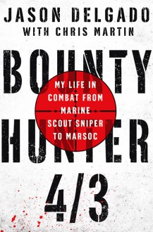 Bounty Hunter 4/3: My Life in Combat from Marine Scout Sniper to MARSOC - Chris Martin,Jason Delgado