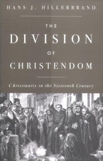 The Division of Christendom: Christianity in the Sixteenth Century - Hans J. Hillerbrand