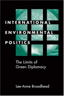 International Environmental Politics: The Limits of Green Diplomacy - Lee-Anne Broadhead