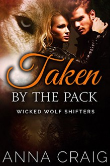 Taken by the Pack: Paranormal Shapeshifter Werewolf Romance (Wicked Wolf Shifters Book 3) - Anna Craig
