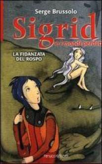 La fidanzata del rospo. Sigrid e i mondi perduti - Serge Brussolo, Andrea Grechi